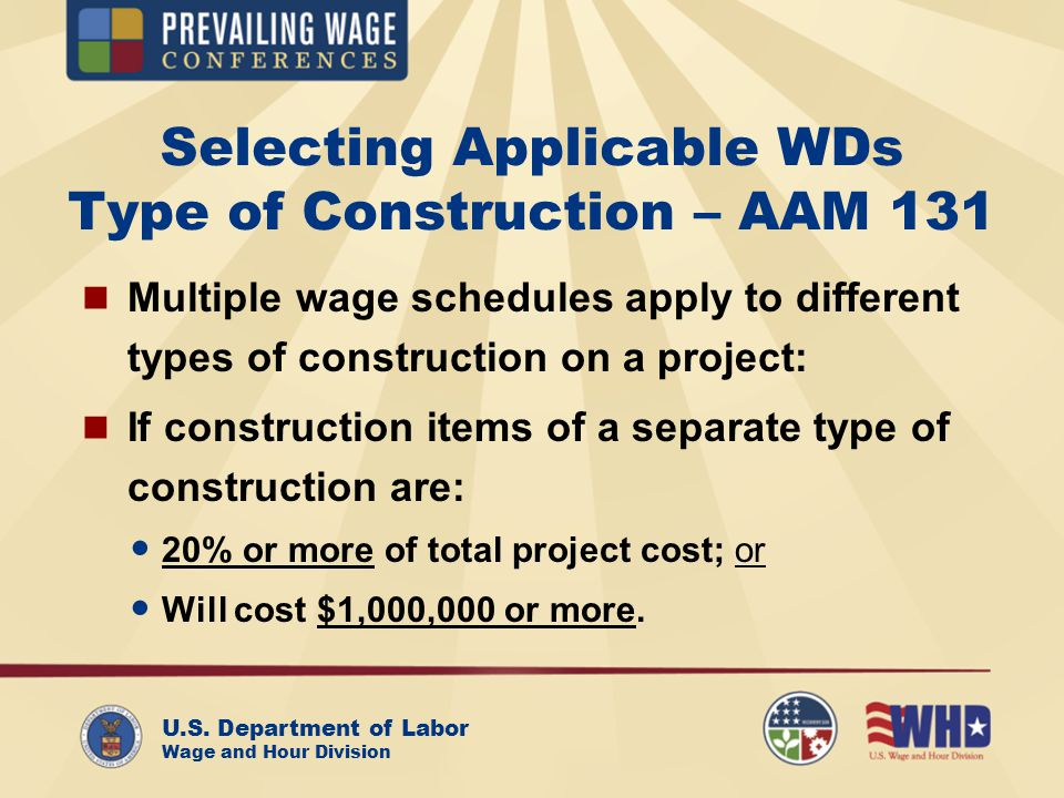 U.S. Department of Labor Wage and Hour Division Selecting Applicable WDs Type of Construction – AAM 131 Multiple wage schedules apply to different typ