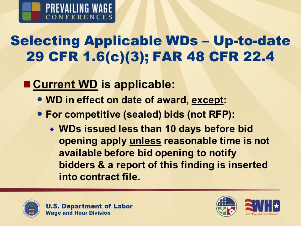 U.S. Department of Labor Wage and Hour Division Selecting Applicable WDs – Up-to-date 29 CFR 1.6(c)(3); FAR 48 CFR 22.4 Current WD is applicable: WD i