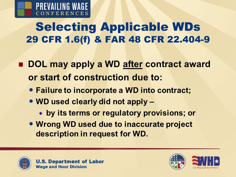 U.S. Department of Labor Wage and Hour Division Selecting Applicable WDs 29 CFR 1.6(f) & FAR 48 CFR 22.404-9 DOL may apply a WD after contract award o