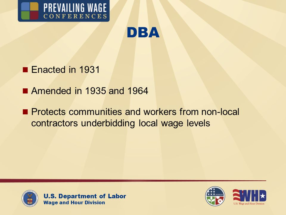 U.S. Department of Labor Wage and Hour Division DBA Enacted in 1931 Amended in 1935 and 1964 Protects communities and workers from non-local contracto