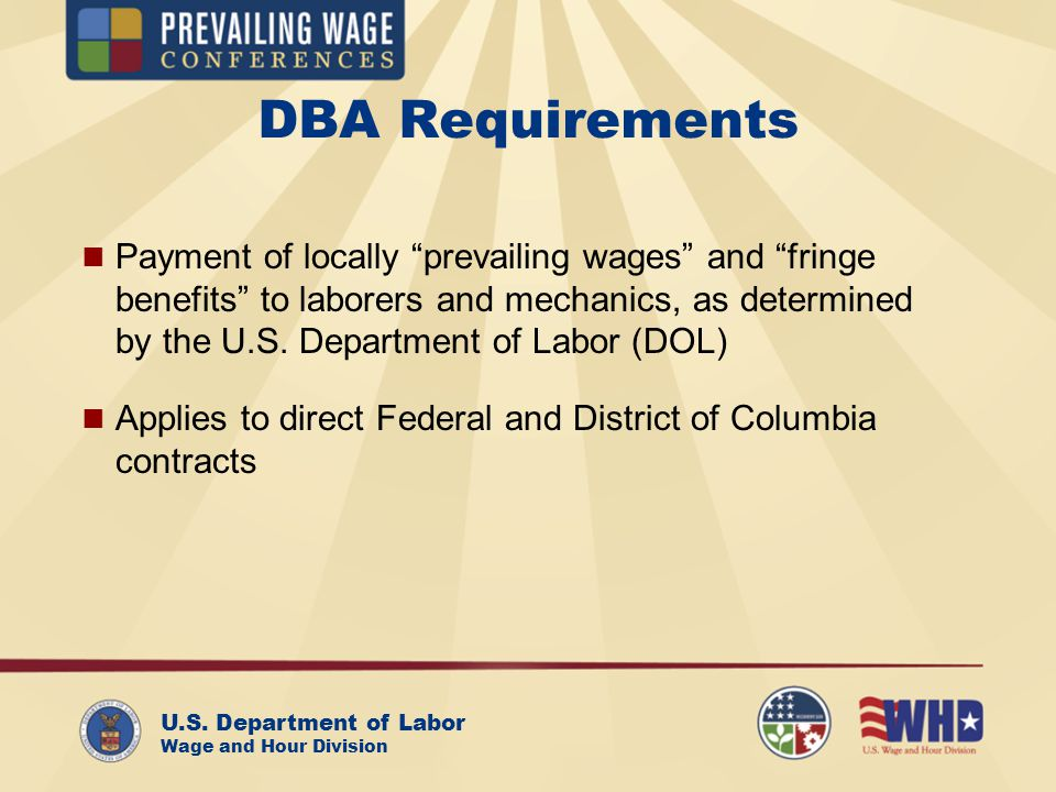 U.S. Department of Labor Wage and Hour Division DBA Requirements Payment of locally prevailing wages and fringe benefits to laborers and mechanics, as