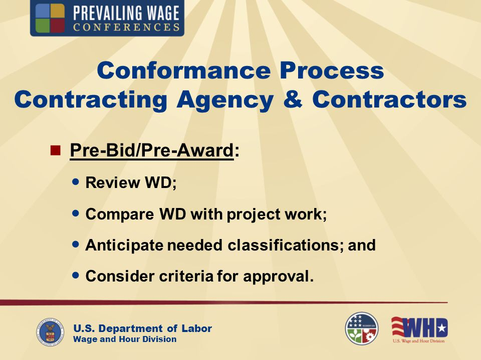 U.S. Department of Labor Wage and Hour Division Conformance Process Contracting Agency & Contractors Pre-Bid/Pre-Award: Review WD; Compare WD with pro