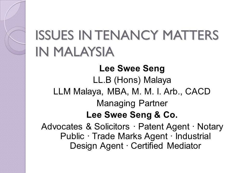 ISSUES IN TENANCY MATTERS IN MALAYSIA Lee Swee Seng LL.B (Hons) Malaya LLM Malaya, MBA, M. M. I. Arb., CACD Managing Partner Lee Swee Seng & Co. Advoc