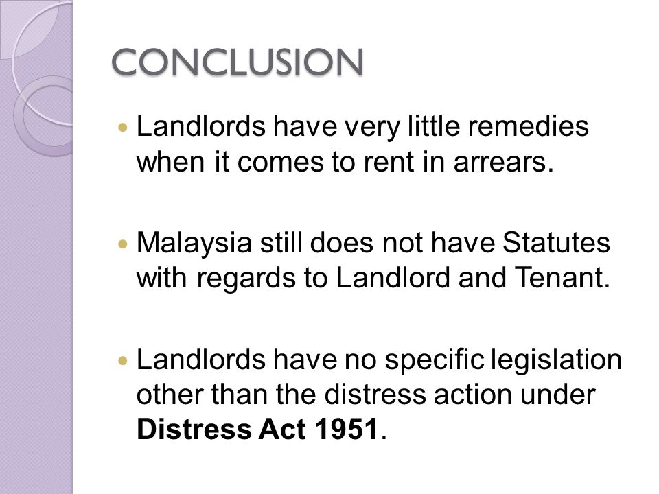 CONCLUSION Landlords have very little remedies when it comes to rent in arrears. Malaysia still does not have Statutes with regards to Landlord and Te