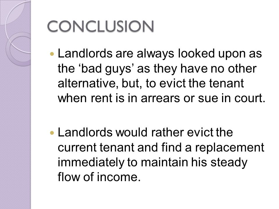 CONCLUSION Landlords are always looked upon as the bad guys as they have no other alternative, but, to evict the tenant when rent is in arrears or sue