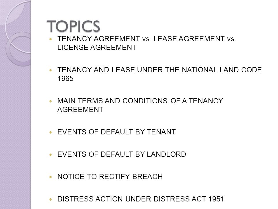 TOPICS TENANCY AGREEMENT vs. LEASE AGREEMENT vs. LICENSE AGREEMENT TENANCY AND LEASE UNDER THE NATIONAL LAND CODE 1965 MAIN TERMS AND CONDITIONS OF A