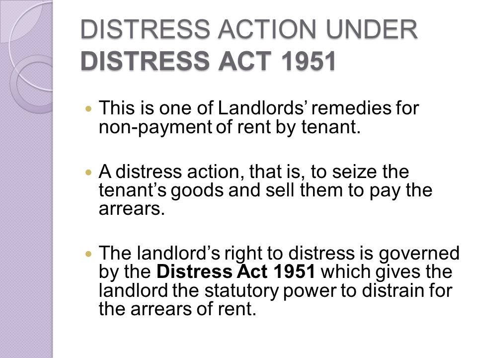 DISTRESS ACTION UNDER DISTRESS ACT 1951 This is one of Landlords remedies for non-payment of rent by tenant. A distress action, that is, to seize the