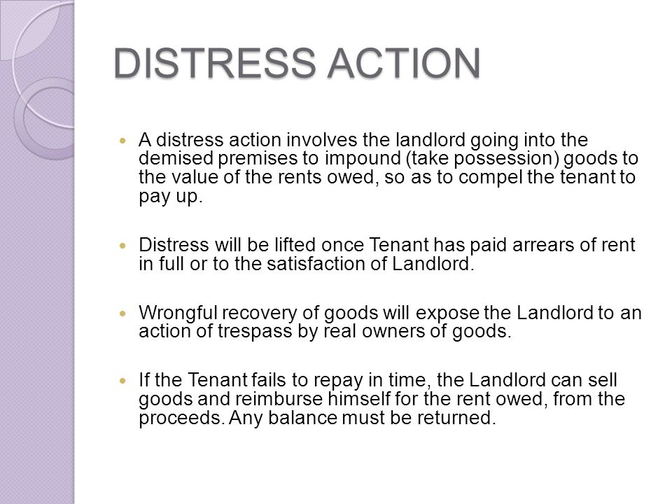 DISTRESS ACTION A distress action involves the landlord going into the demised premises to impound (take possession) goods to the value of the rents o
