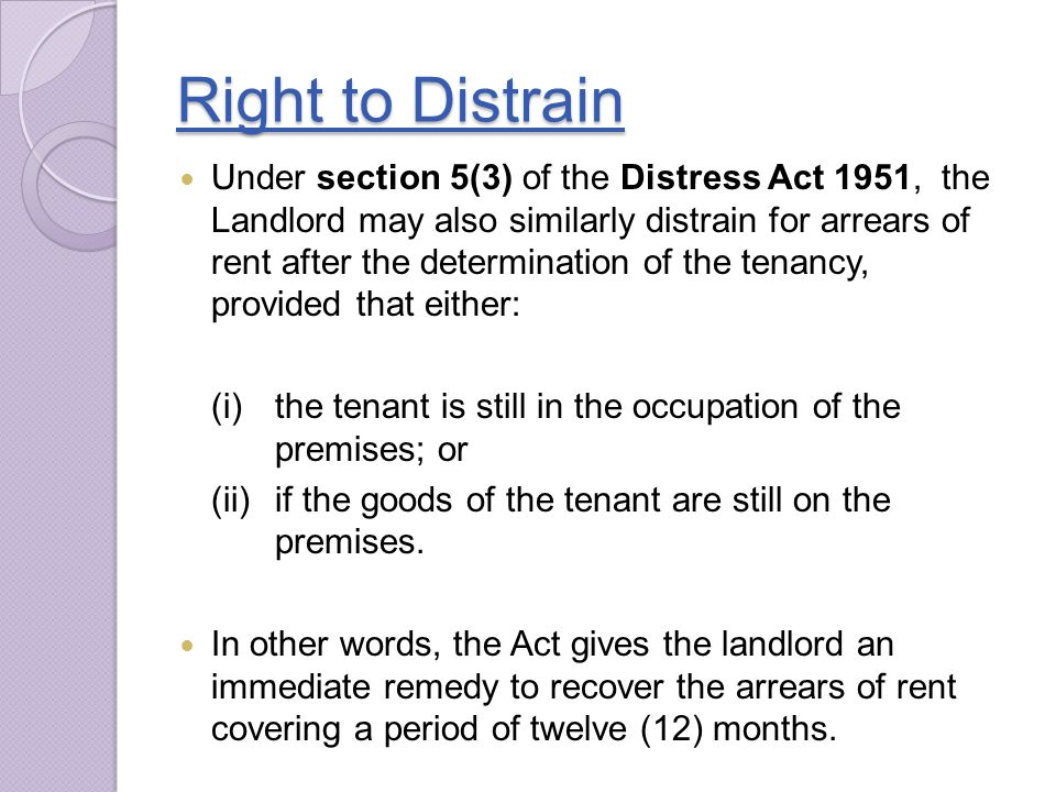 Right to Distrain Under section 5(3) of the Distress Act 1951, the Landlord may also similarly distrain for arrears of rent after the determination of