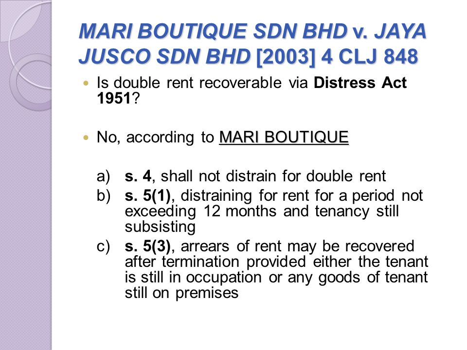 MARI BOUTIQUE SDN BHD v. JAYA JUSCO SDN BHD [2003] 4 CLJ 848 Is double rent recoverable via Distress Act 1951? MARI BOUTIQUE No, according to MARI BOU