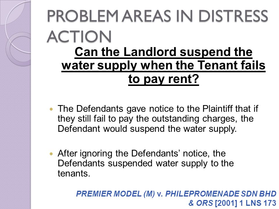 PROBLEM AREAS IN DISTRESS ACTION Can the Landlord suspend the water supply when the Tenant fails to pay rent? The Defendants gave notice to the Plaint