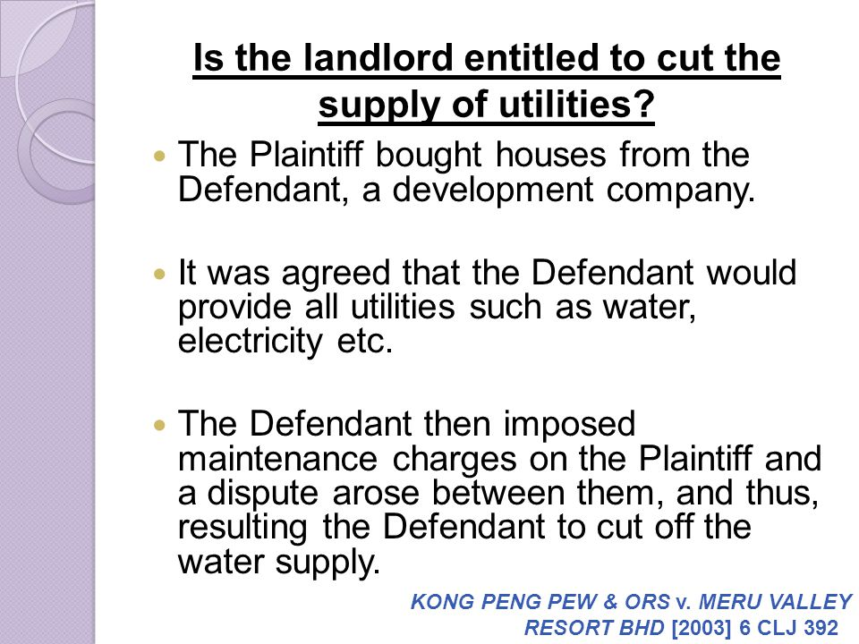 Is the landlord entitled to cut the supply of utilities? The Plaintiff bought houses from the Defendant, a development company. It was agreed that the