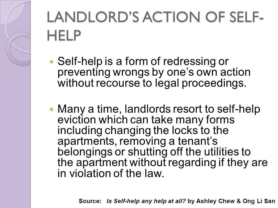 LANDLORDS ACTION OF SELF- HELP Self-help is a form of redressing or preventing wrongs by ones own action without recourse to legal proceedings. Many a