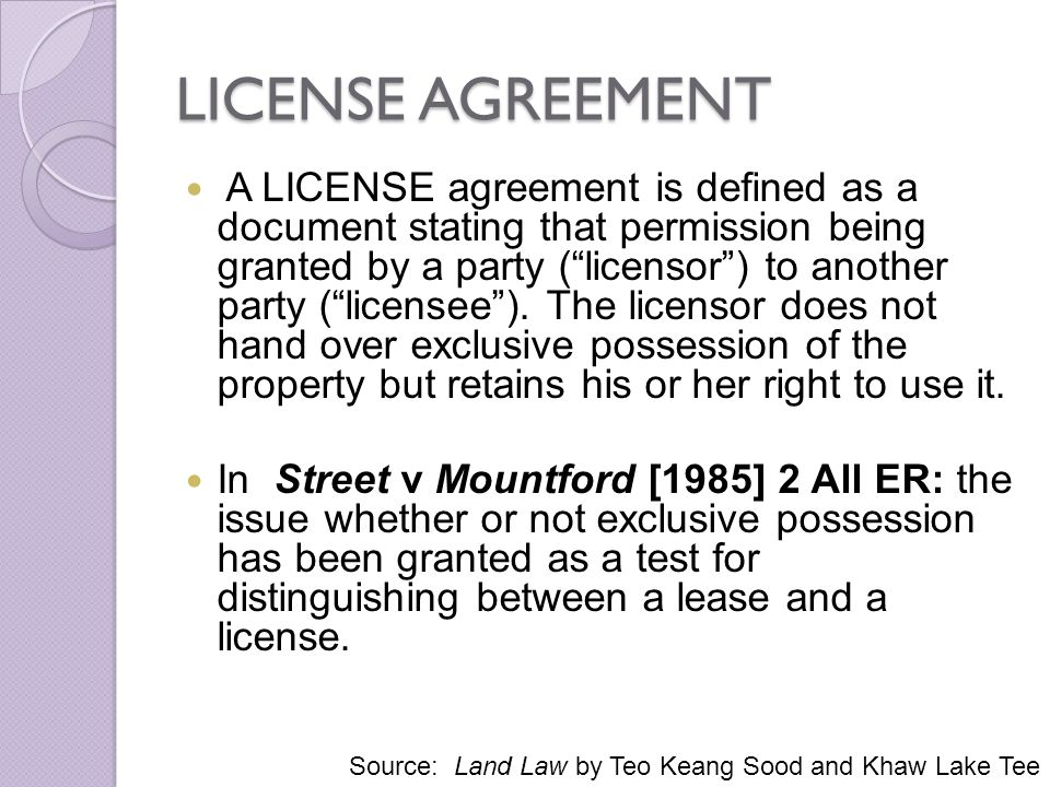 LICENSE AGREEMENT A LICENSE agreement is defined as a document stating that permission being granted by a party (licensor) to another party (licensee)