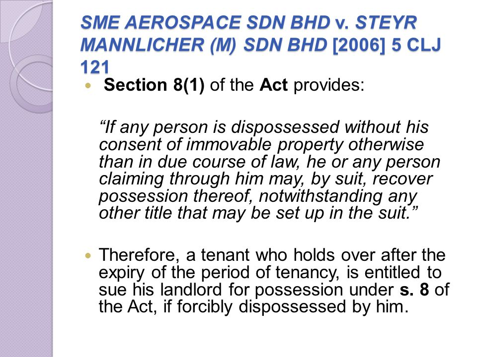 SME AEROSPACE SDN BHD v. STEYR MANNLICHER (M) SDN BHD [2006] 5 CLJ 121 Section 8(1) of the Act provides: If any person is dispossessed without his con