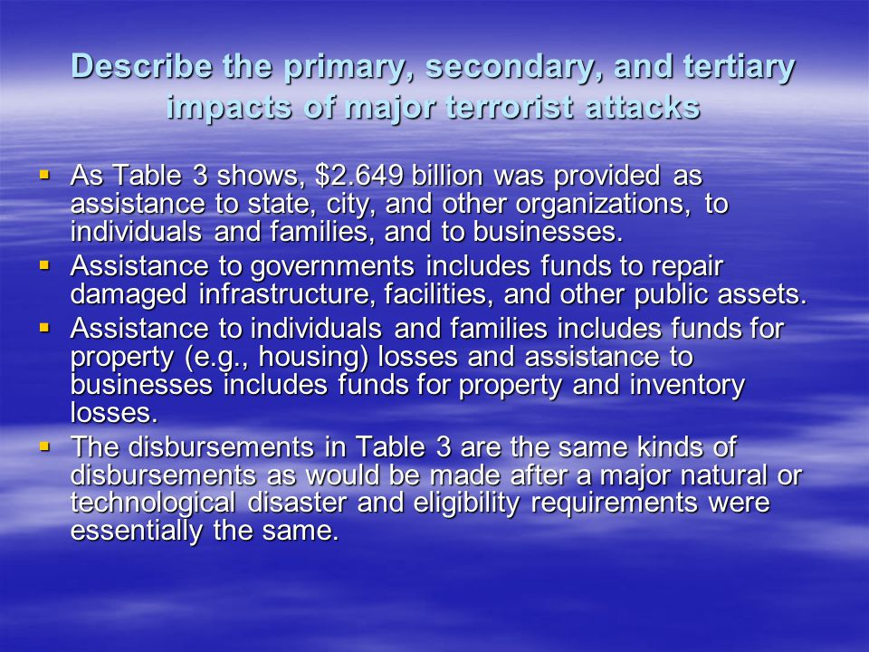 Describe the primary, secondary, and tertiary impacts of major terrorist attacks As Table 3 shows, $2.649 billion was provided as assistance to state, city, and other organizations, to individuals and families, and to businesses.