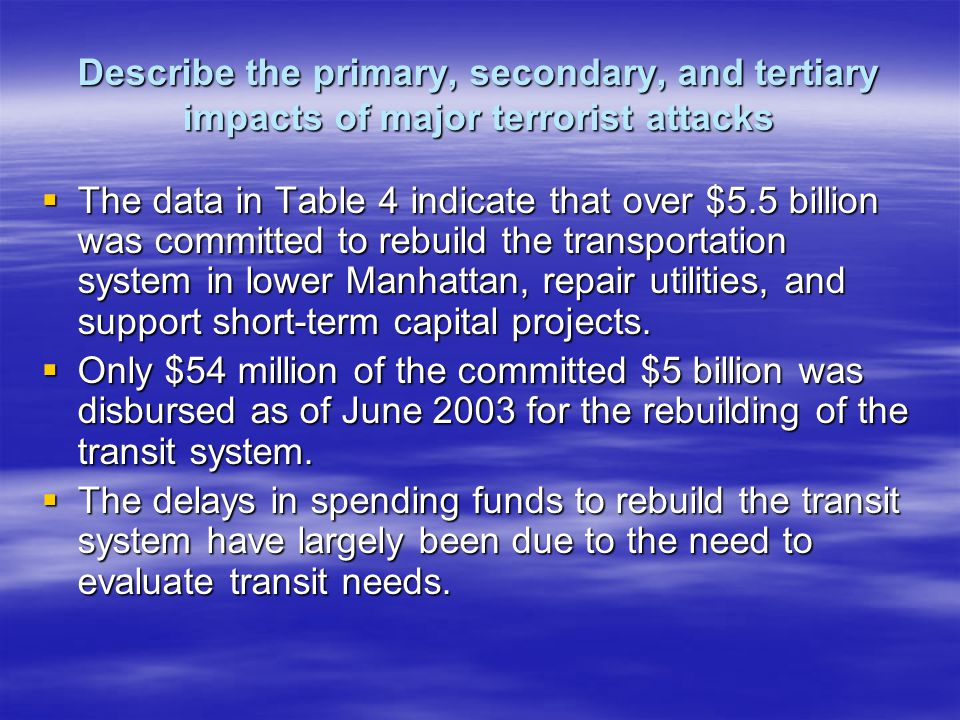 Describe the primary, secondary, and tertiary impacts of major terrorist attacks The data in Table 4 indicate that over $5.5 billion was committed to rebuild the transportation system in lower Manhattan, repair utilities, and support short-term capital projects.