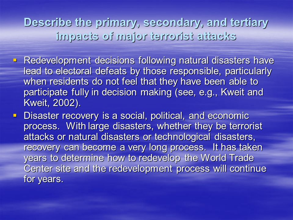 Describe the primary, secondary, and tertiary impacts of major terrorist attacks Redevelopment decisions following natural disasters have lead to electoral defeats by those responsible, particularly when residents do not feel that they have been able to participate fully in decision making (see, e.g., Kweit and Kweit, 2002).