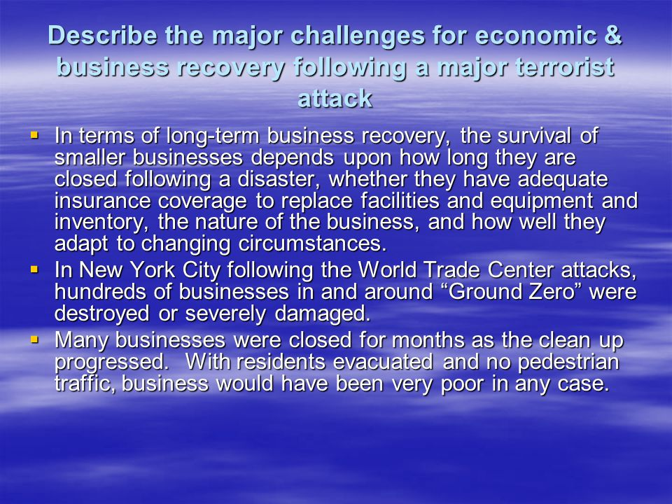 Describe the major challenges for economic & business recovery following a major terrorist attack In terms of long-term business recovery, the survival of smaller businesses depends upon how long they are closed following a disaster, whether they have adequate insurance coverage to replace facilities and equipment and inventory, the nature of the business, and how well they adapt to changing circumstances.