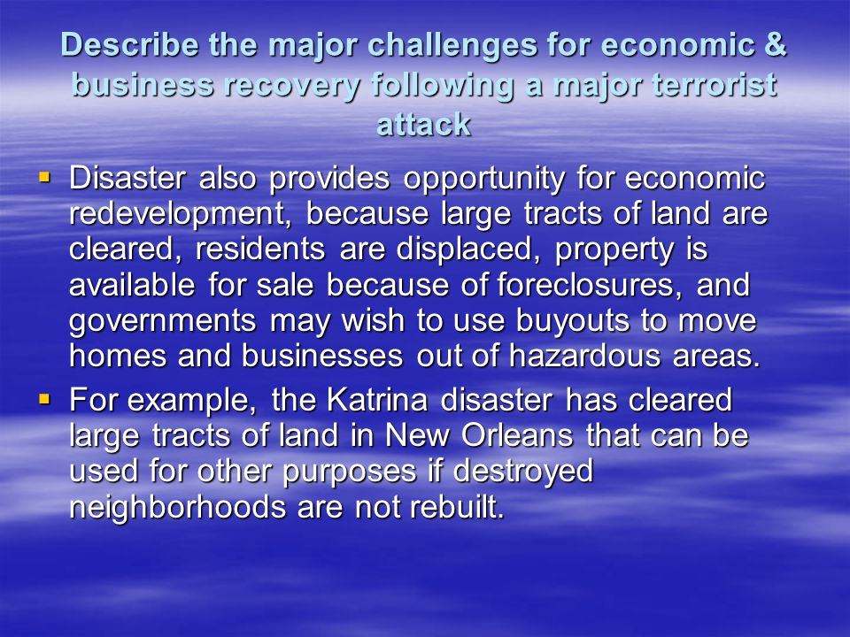 Describe the major challenges for economic & business recovery following a major terrorist attack Disaster also provides opportunity for economic redevelopment, because large tracts of land are cleared, residents are displaced, property is available for sale because of foreclosures, and governments may wish to use buyouts to move homes and businesses out of hazardous areas.