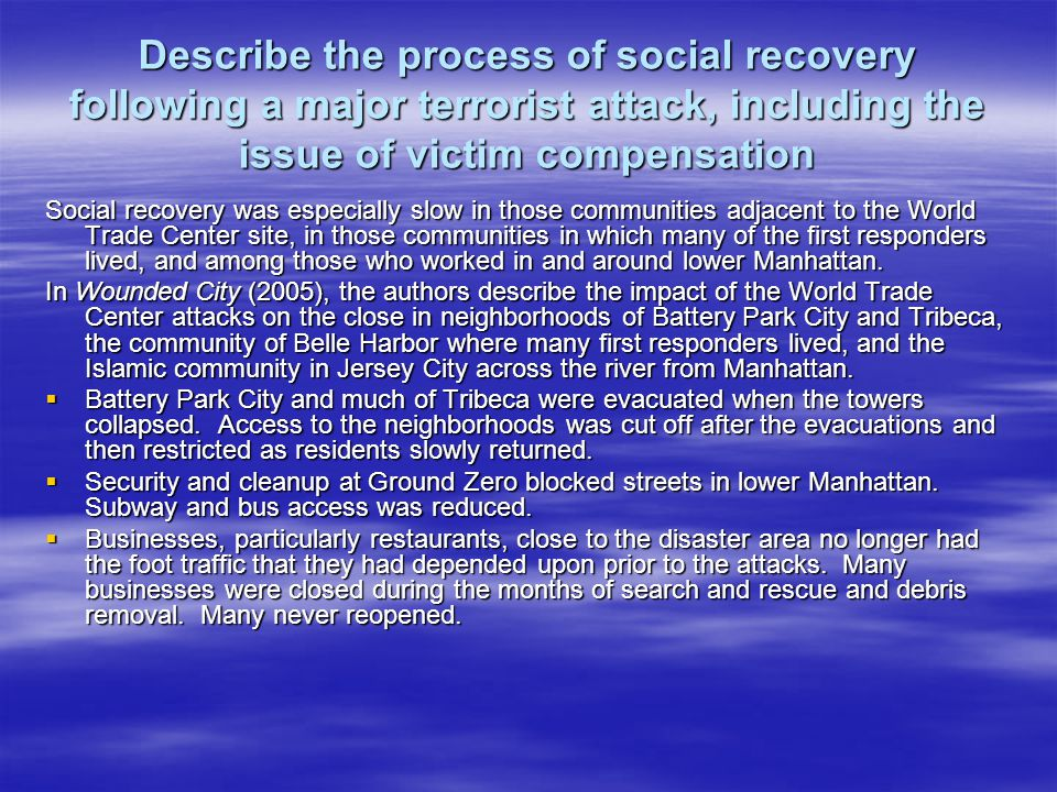 Describe the process of social recovery following a major terrorist attack, including the issue of victim compensation Social recovery was especially slow in those communities adjacent to the World Trade Center site, in those communities in which many of the first responders lived, and among those who worked in and around lower Manhattan.