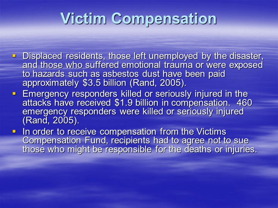 Victim Compensation Displaced residents, those left unemployed by the disaster, and those who suffered emotional trauma or were exposed to hazards such as asbestos dust have been paid approximately $3.5 billion (Rand, 2005).