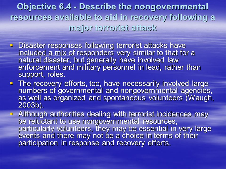 Objective 6.4 - Describe the nongovernmental resources available to aid in recovery following a major terrorist attack Disaster responses following terrorist attacks have included a mix of responders very similar to that for a natural disaster, but generally have involved law enforcement and military personnel in lead, rather than support, roles.