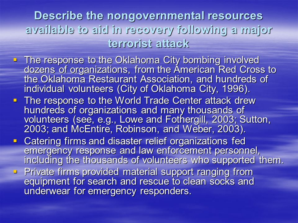 Describe the nongovernmental resources available to aid in recovery following a major terrorist attack The response to the Oklahoma City bombing involved dozens of organizations, from the American Red Cross to the Oklahoma Restaurant Association, and hundreds of individual volunteers (City of Oklahoma City, 1996).