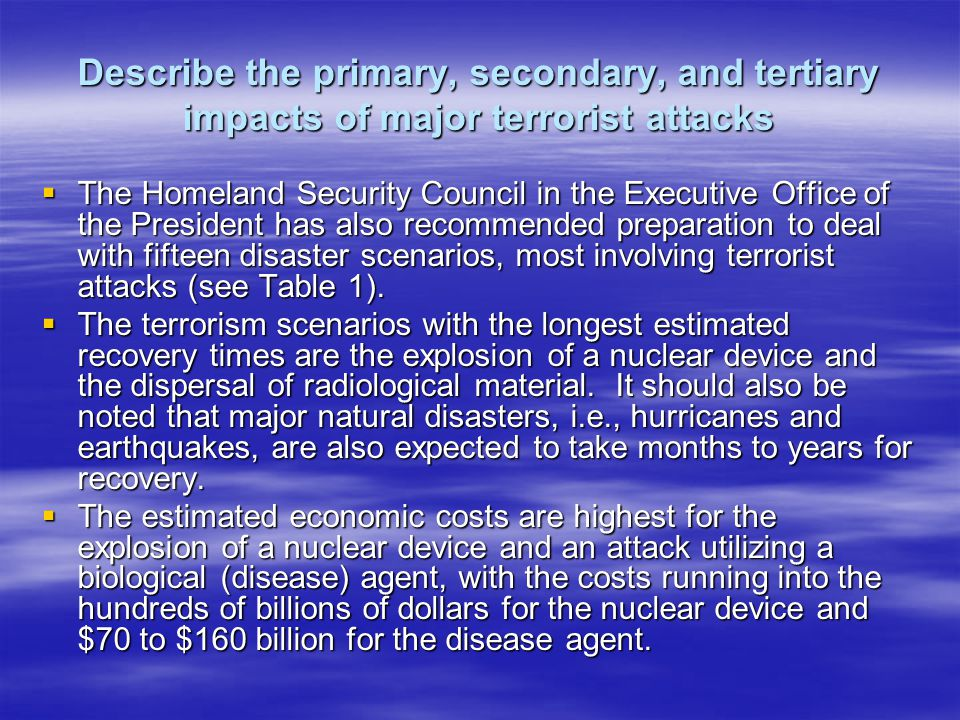 Describe the primary, secondary, and tertiary impacts of major terrorist attacks The Homeland Security Council in the Executive Office of the President has also recommended preparation to deal with fifteen disaster scenarios, most involving terrorist attacks (see Table 1).