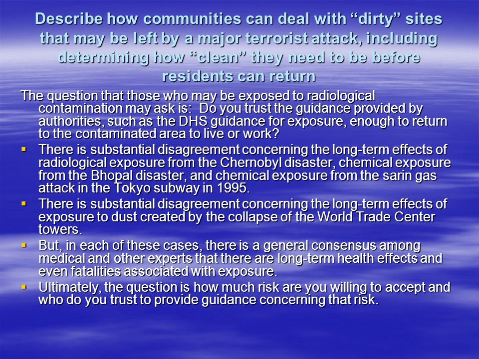 Describe how communities can deal with dirty sites that may be left by a major terrorist attack, including determining how clean they need to be before residents can return The question that those who may be exposed to radiological contamination may ask is: Do you trust the guidance provided by authorities, such as the DHS guidance for exposure, enough to return to the contaminated area to live or work.