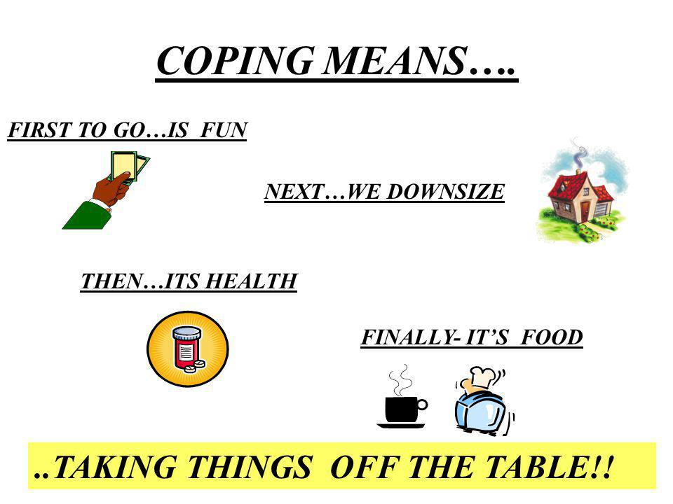 COPING MEANS…...TAKING THINGS OFF THE TABLE!.