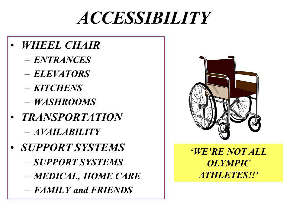 ACCESSIBILITY WHEEL CHAIR –ENTRANCES –ELEVATORS –KITCHENS –WASHROOMS TRANSPORTATION –AVAILABILITY SUPPORT SYSTEMS –SUPPORT SYSTEMS –MEDICAL, HOME CARE –FAMILY and FRIENDS WERE NOT ALL OLYMPIC ATHLETES!!