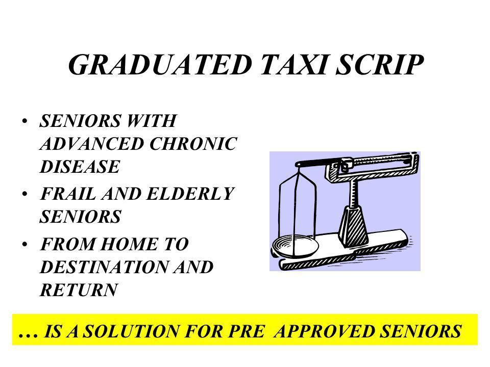 GRADUATED TAXI SCRIP SENIORS WITH ADVANCED CHRONIC DISEASE FRAIL AND ELDERLY SENIORS FROM HOME TO DESTINATION AND RETURN … IS A SOLUTION FOR PRE APPROVED SENIORS