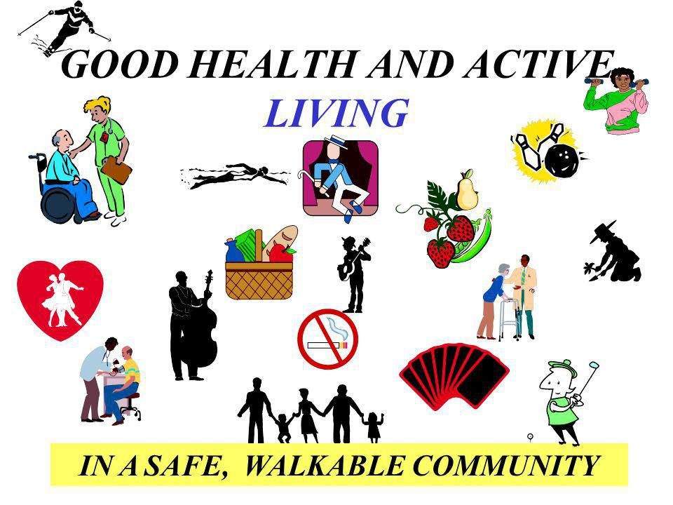 GOOD HEALTH AND ACTIVE LIVING IN A SAFE, WALKABLE COMMUNITY