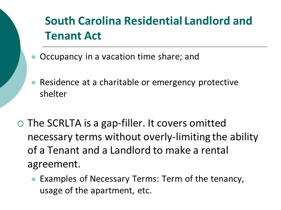 South Carolina Residential Landlord and Tenant Act Occupancy in a vacation time share; and Residence at a charitable or emergency protective shelter The SCRLTA is a gap-filler.