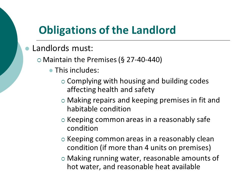 Obligations of the Landlord Landlords must: Maintain the Premises (§ 27-40-440) This includes: Complying with housing and building codes affecting health and safety Making repairs and keeping premises in fit and habitable condition Keeping common areas in a reasonably safe condition Keeping common areas in a reasonably clean condition (if more than 4 units on premises) Making running water, reasonable amounts of hot water, and reasonable heat available