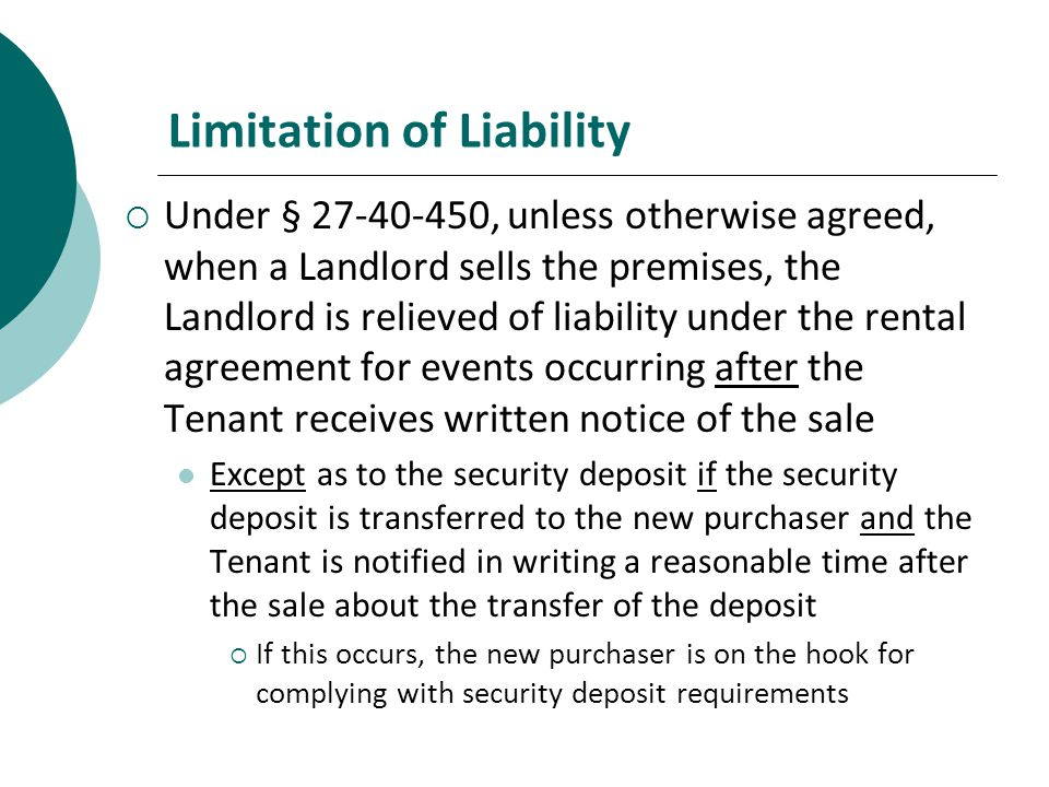 Limitation of Liability Under § 27-40-450, unless otherwise agreed, when a Landlord sells the premises, the Landlord is relieved of liability under the rental agreement for events occurring after the Tenant receives written notice of the sale Except as to the security deposit if the security deposit is transferred to the new purchaser and the Tenant is notified in writing a reasonable time after the sale about the transfer of the deposit If this occurs, the new purchaser is on the hook for complying with security deposit requirements