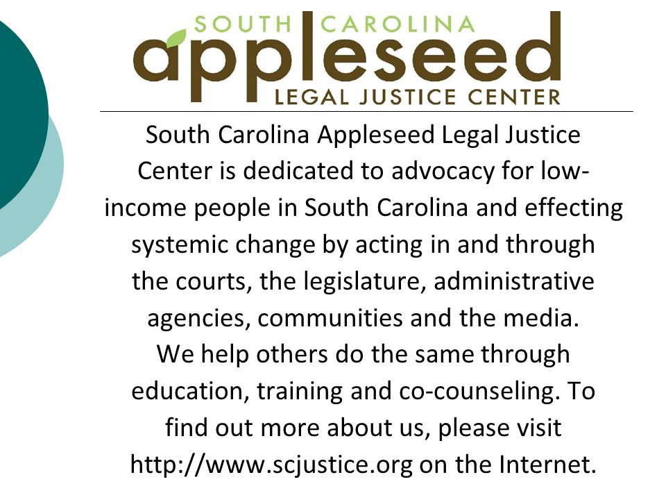 South Carolina Appleseed Legal Justice Center is dedicated to advocacy for low- income people in South Carolina and effecting systemic change by acting in and through the courts, the legislature, administrative agencies, communities and the media.