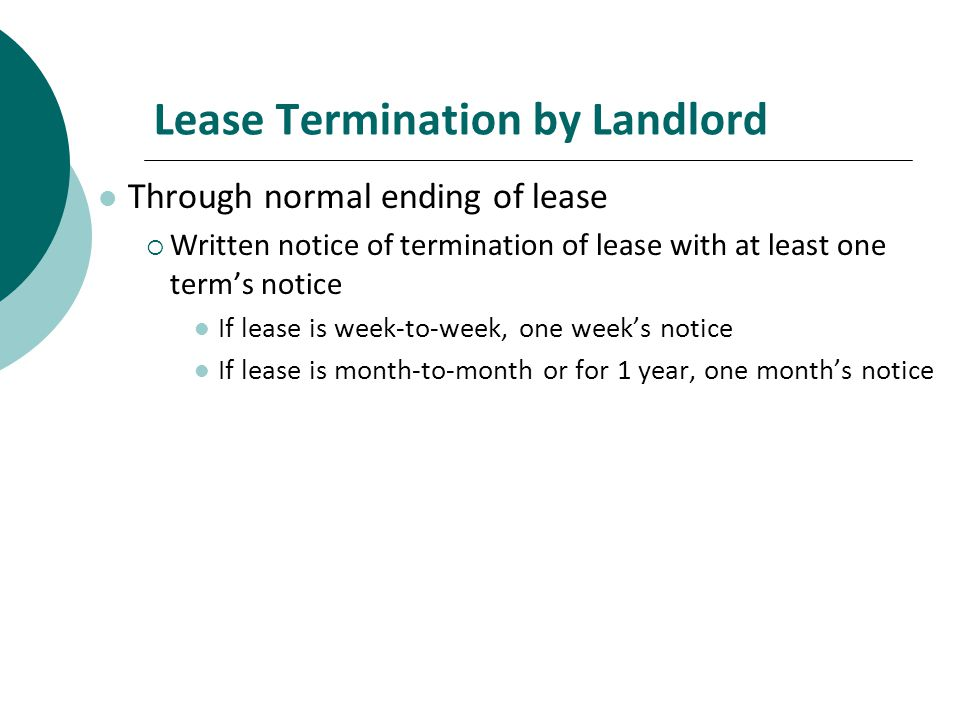 Lease Termination by Landlord Through normal ending of lease Written notice of termination of lease with at least one terms notice If lease is week-to-week, one weeks notice If lease is month-to-month or for 1 year, one months notice