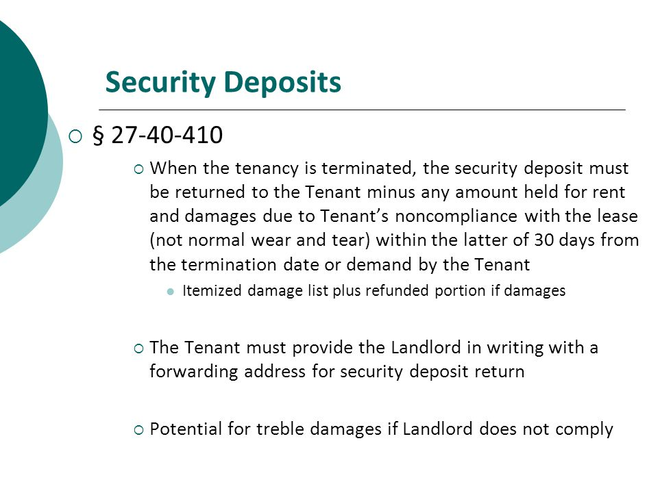Security Deposits § 27-40-410 When the tenancy is terminated, the security deposit must be returned to the Tenant minus any amount held for rent and damages due to Tenants noncompliance with the lease (not normal wear and tear) within the latter of 30 days from the termination date or demand by the Tenant Itemized damage list plus refunded portion if damages The Tenant must provide the Landlord in writing with a forwarding address for security deposit return Potential for treble damages if Landlord does not comply