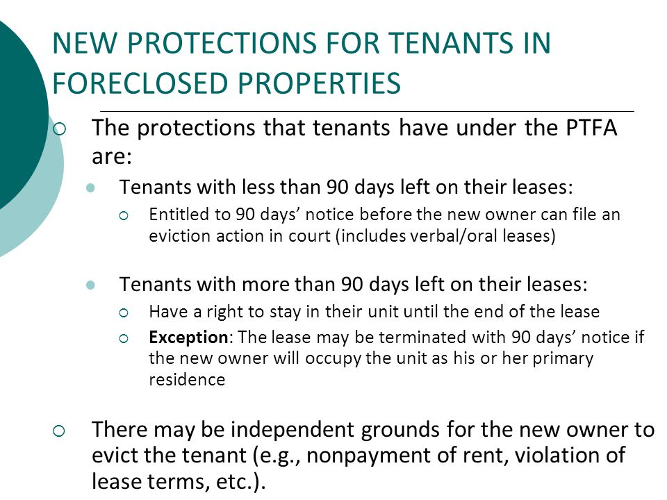 NEW PROTECTIONS FOR TENANTS IN FORECLOSED PROPERTIES The protections that tenants have under the PTFA are: Tenants with less than 90 days left on their leases: Entitled to 90 days notice before the new owner can file an eviction action in court (includes verbal/oral leases) Tenants with more than 90 days left on their leases: Have a right to stay in their unit until the end of the lease Exception: The lease may be terminated with 90 days notice if the new owner will occupy the unit as his or her primary residence There may be independent grounds for the new owner to evict the tenant (e.g., nonpayment of rent, violation of lease terms, etc.).