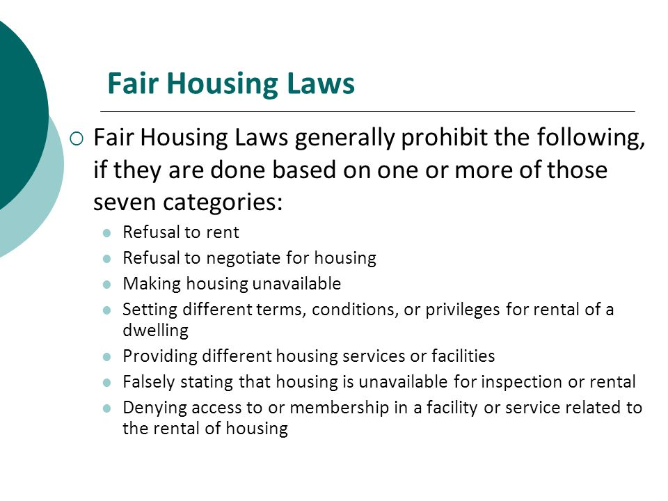 Fair Housing Laws Fair Housing Laws generally prohibit the following, if they are done based on one or more of those seven categories: Refusal to rent Refusal to negotiate for housing Making housing unavailable Setting different terms, conditions, or privileges for rental of a dwelling Providing different housing services or facilities Falsely stating that housing is unavailable for inspection or rental Denying access to or membership in a facility or service related to the rental of housing
