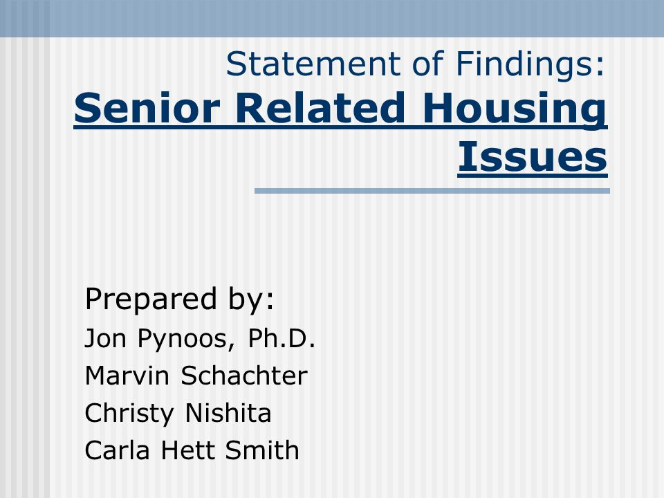 Statement of Findings: Senior Related Housing Issues Prepared by: Jon Pynoos, Ph.D.
