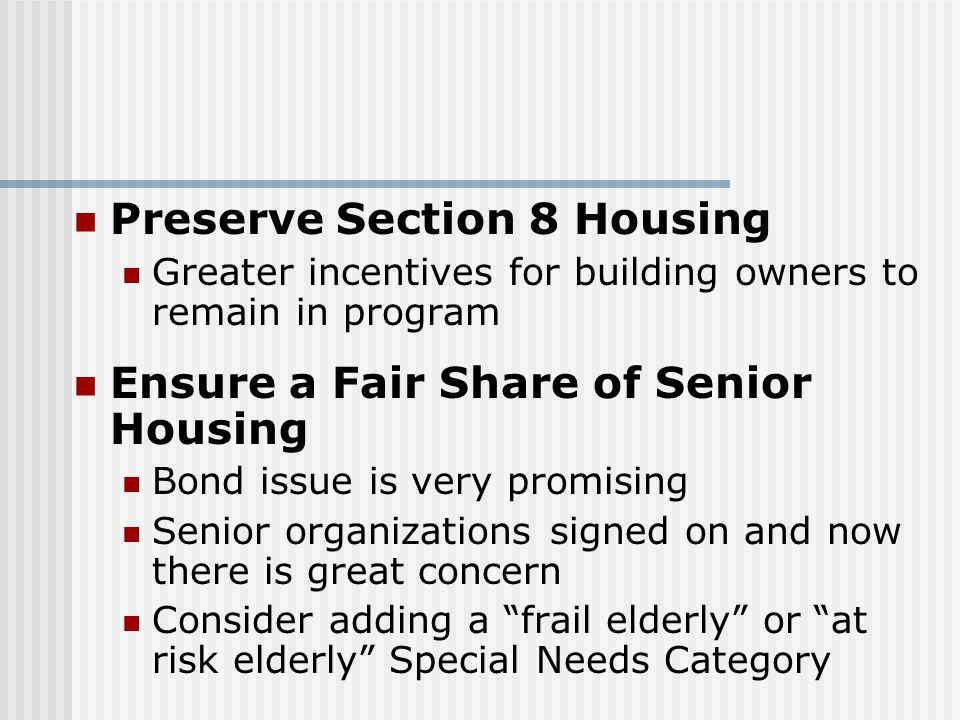 Preserve Section 8 Housing Greater incentives for building owners to remain in program Ensure a Fair Share of Senior Housing Bond issue is very promising Senior organizations signed on and now there is great concern Consider adding a frail elderly or at risk elderly Special Needs Category