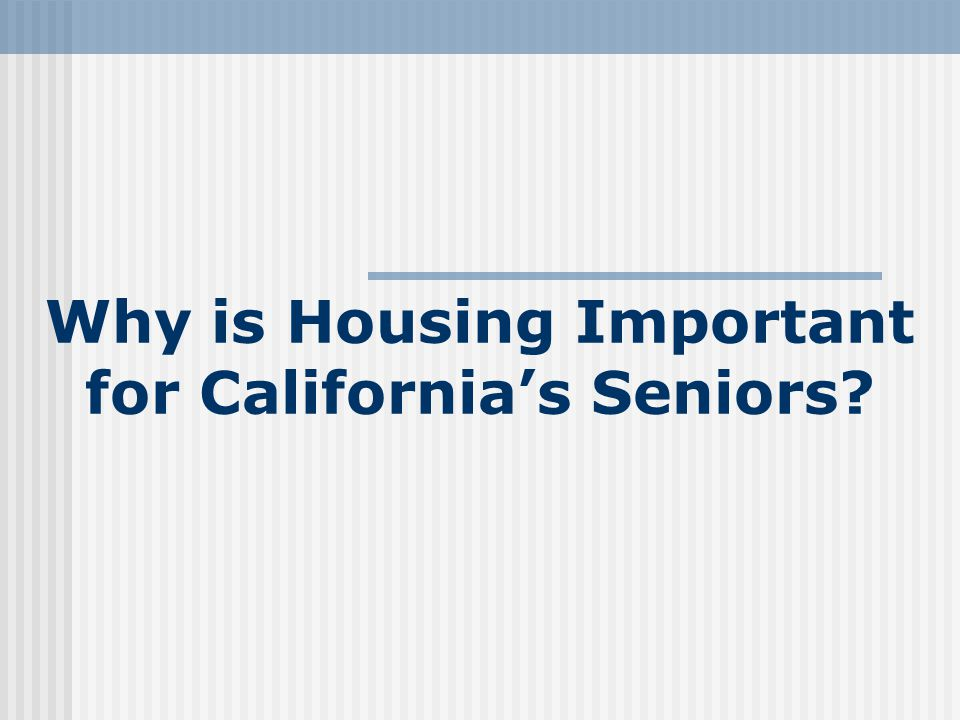 Housing Plays a Disproportionately Important Role Because: Cost The Amount of Time Elders Spend in their Home Their Desire to Age In Place Need for Supportive, Accessible Environment Linked with Services