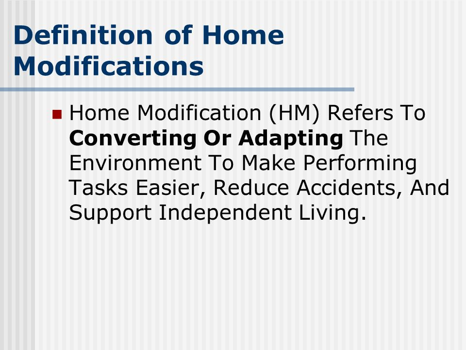 Definition of Home Modifications Home Modification (HM) Refers To Converting Or Adapting The Environment To Make Performing Tasks Easier, Reduce Accidents, And Support Independent Living.