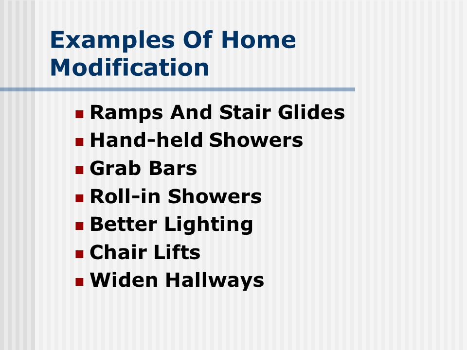 Examples Of Home Modification Ramps And Stair Glides Hand-held Showers Grab Bars Roll-in Showers Better Lighting Chair Lifts Widen Hallways