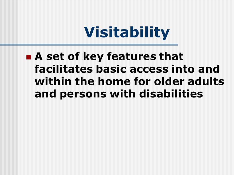 Visitability A set of key features that facilitates basic access into and within the home for older adults and persons with disabilities