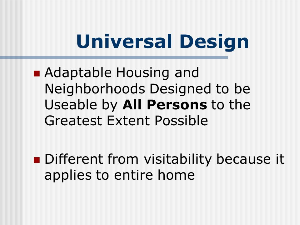 Universal Design Adaptable Housing and Neighborhoods Designed to be Useable by All Persons to the Greatest Extent Possible Different from visitability because it applies to entire home