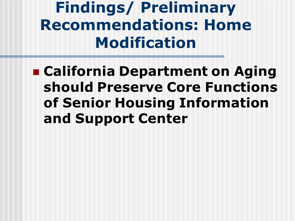 Findings/ Preliminary Recommendations: Home Modification California Department on Aging should Preserve Core Functions of Senior Housing Information and Support Center